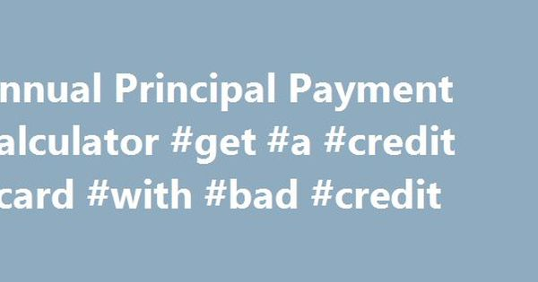 Annual Principal Payment Calculator Get A Credit Card With