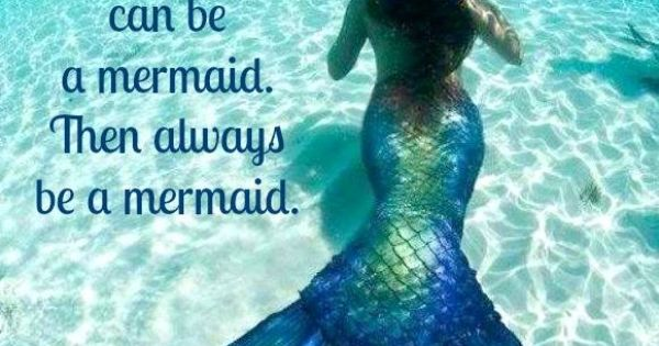Always Be Yourself. Unless You Can Be A Mermaid. Then