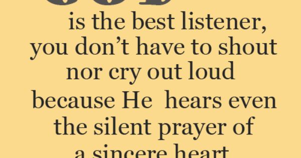 God is the best listener, you don't have to shout nor cry