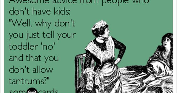 MyTalesFromTheCrib: Awesome advice from people who don't have kids: 'Well, why don't