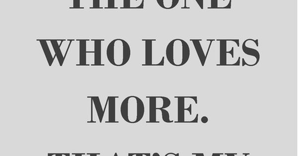 I M Always The One Who Loves More Couldn T Be More Quotes At