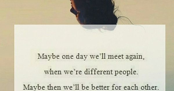 Maybe one day we'll meet again, when we're different people. Maybe then
