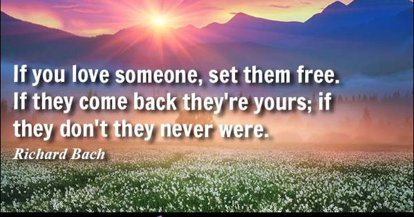If You Love Someone, Set Them Free. If They Come Back They