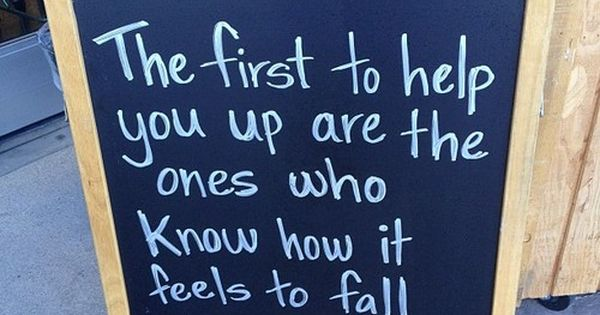 the first to help you up are the ones who know how