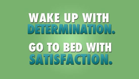 wake up with determination, go to bed with satisfaction. perfect. my routine