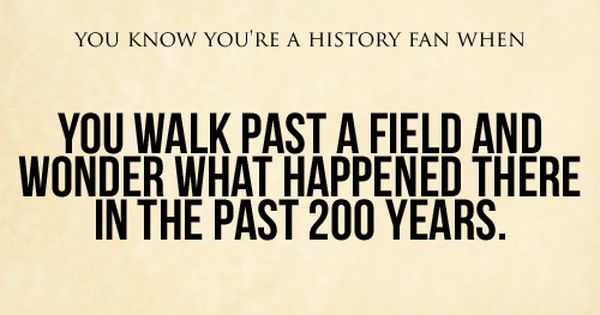You Know You're A History Fan When: You walk past a field