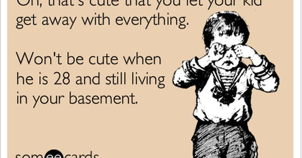 Oh That S Cute That You Let Your Kid Get Away With Everything Won T Be Cute When He Is 28 And Still Living In Your Basement Funny Quotes Just For Laughs Quotes