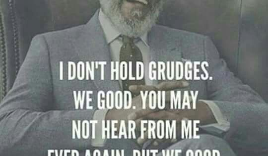I Don't Hold Grudges. We Good. You May Not Hear From Me