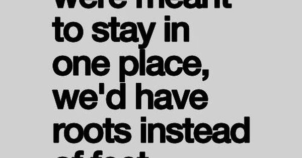 If we were meant to stay in one place, we\'d | Quotes at ...
