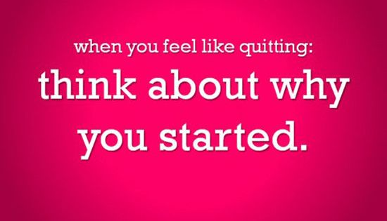 """When you feel like quitting: think about why you started."" motivation inspiration"