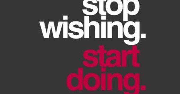 Stop wishing, start doing. Live in the present tense. motivation inspiration quote