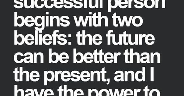 Successful people believe: the future can be better than the present, I have the power to make it so.