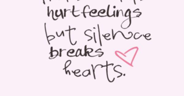 Harsh words hurt feelings, but silence breaks hearts.