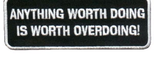 Anything Worth Doing Is Worth Overdoing Words Quotes My Motto