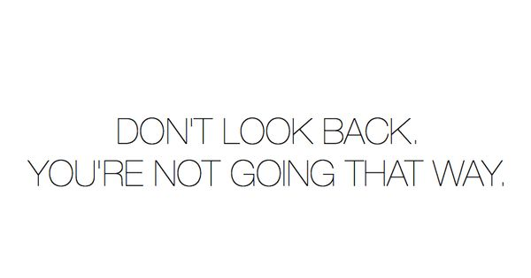 So true : don't look back, you're not going that way