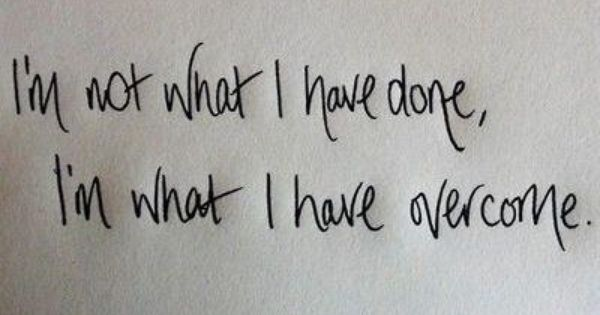 I Am Not What I Have Done I Am What I Have Overcome Quote Good