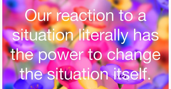 Our Reaction To A Situation Literally Has The Power To