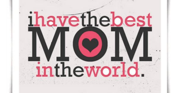 I have the Best Mom in the World ♥ YES I DO!