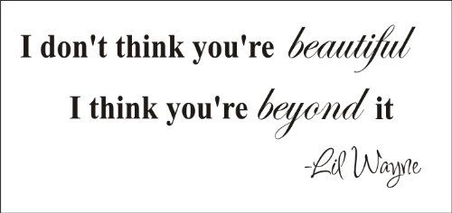 I Don T Think You Re Beautiful I Think You Re Beyond It Lil Wayne You Are Beautiful Quotes Amazing Quotes Beautiful Quotes