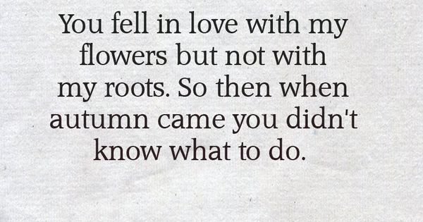 You Fell In Love With My Flowers But Not With My Roots. So