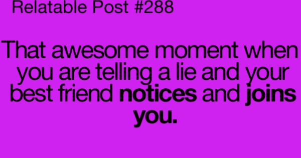 That awesome moment when you are telling a lie and your best