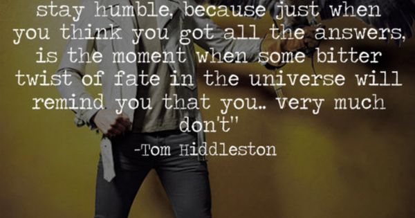 Tom Hiddleston. The sheer poetry this man spouts, either from verse or