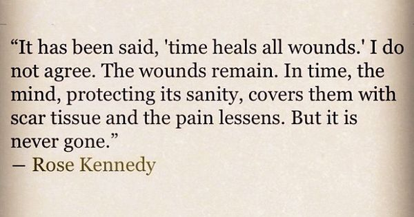 Time heals all wounds quote by Rose Kennedy.