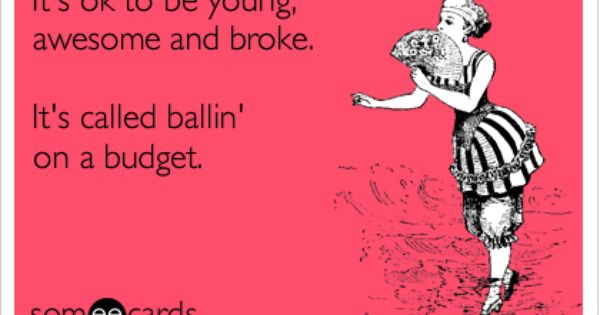 It's ok to be young, awesome and broke. It's called ballin' on a ...