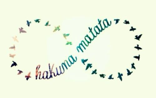 Hakuna matata (; means no worry.. I want this as a tattoo.
