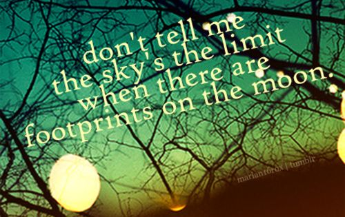 good quote! Don't tell me the sky's the limit when there are