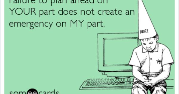 Failure To Plan Ahead On YOUR Part Does Not Create An