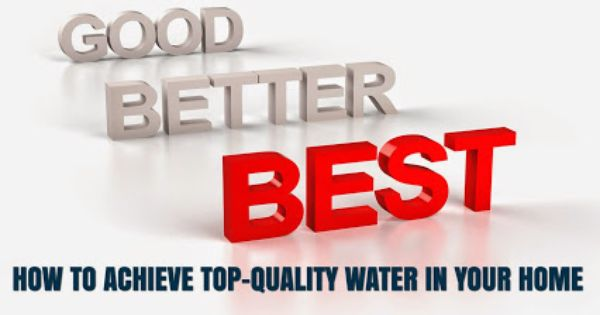 Good Better Best How To Achieve Top Quality Water In Your Home