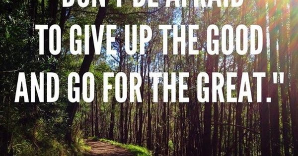 """Don't be afraid to give up the good and go for the"