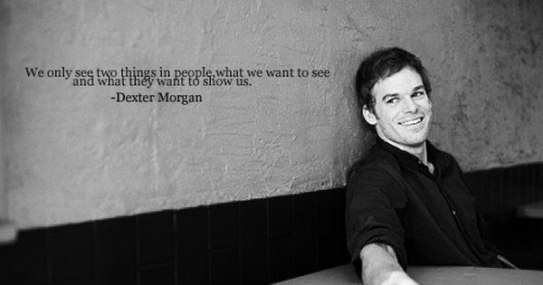 We Only See Two Things In People What We Want To See And What They Want To Show Us Dexter Dexter Quotes Dexter Morgan Dexter Morgan Quotes