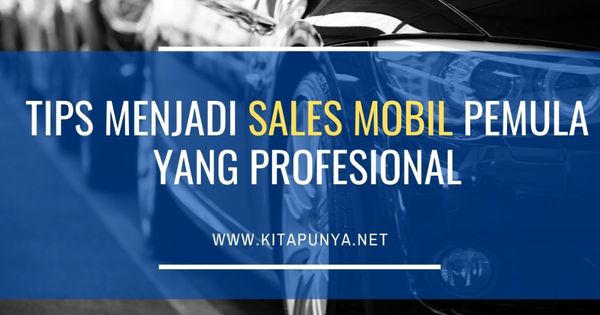 Tips Menjadi Sales Mobil Tips Marketing Percaya Diri