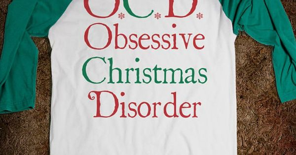 Obsessive Christmas Disorder.This is my life described in a tee shirt
