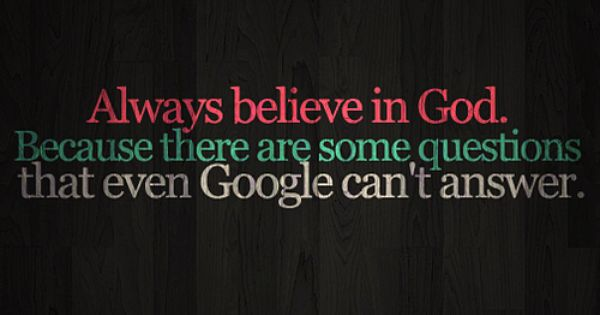 Believe in God.... there are questions Google can't answer