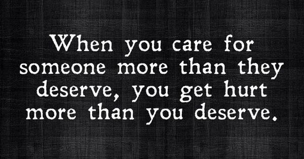 When you care for someone more than they deserve, you get hurt
