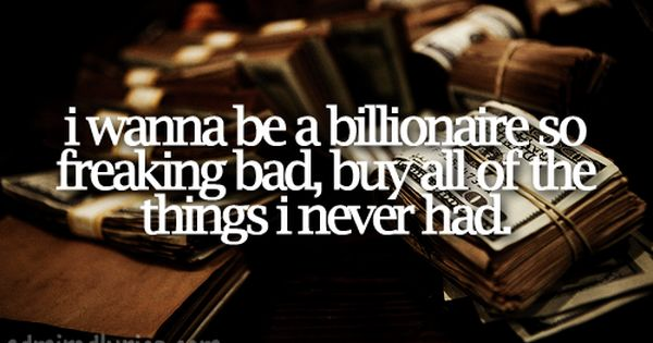 i wanna be a billionaire so freaking bad buy all of the things i never had billionaire. Black Bedroom Furniture Sets. Home Design Ideas