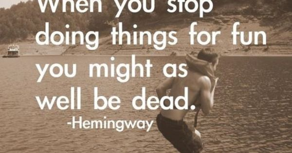 Ernest Hemingway: When you stop having fun, you might as well be
