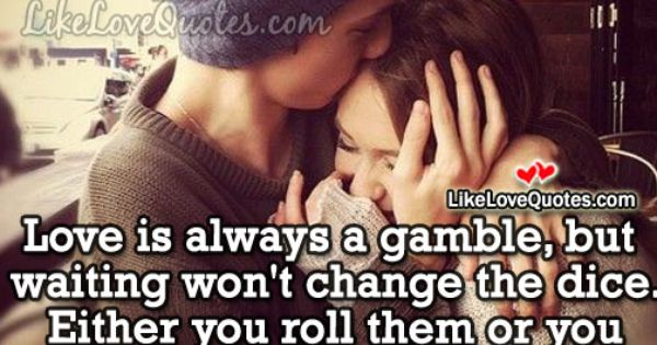 Love Is Always A Gamble But Waiting Wont Change