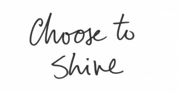 Choose to shine, sunshine. :)