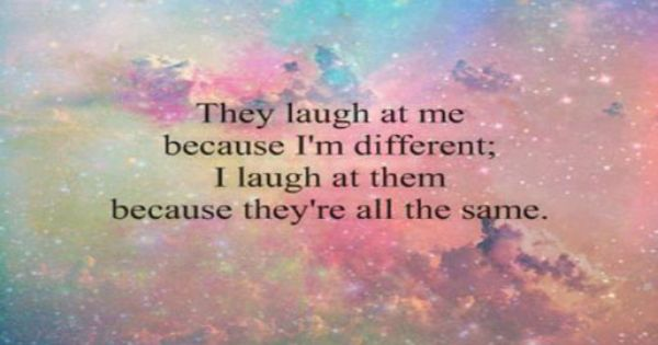 They laugh at me because I'm different, I laugh at them ...