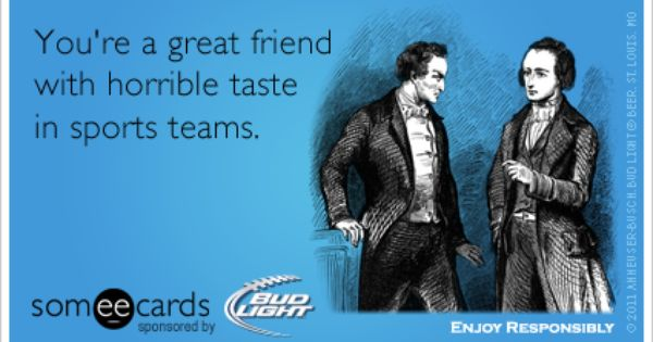 Funny Ecard: You're a great friend with horrible taste in ...