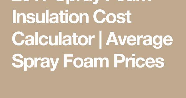 2017 Spray Foam Insulation Cost Calculator Average Spray Foam Prices Spray Foam Insulation Spray Foam Foam Insulation