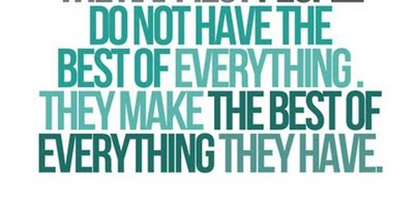 The happiest people do not have the best of everything. They make