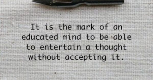 """It is the mark of an educated mind to be able to"
