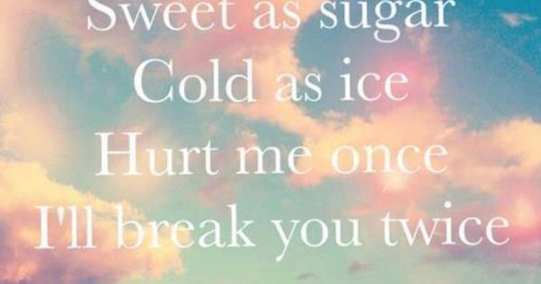Sweet As Sugar Quote: Sweet As Sugar, Cold As Ice, Hurt Me Once, I'll Break You