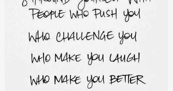 Surround+yourself+with+people+who+push+you+who+challenge+you+who+make+you+laugh+who+make+you+better+who+make+you+happy.jpg 640×575 pixels