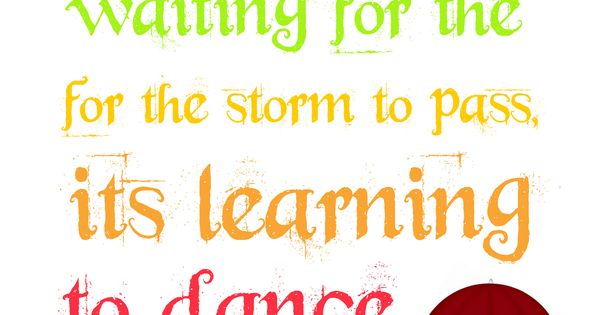 Life isn't about waiting for the storm to pass. It's learning to
